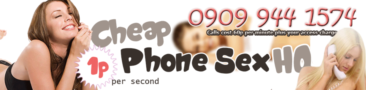 Cheap UK Phone Sex HQ | Chat now for only 1p
